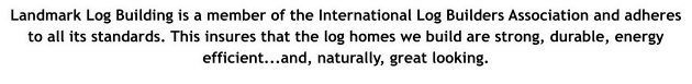 Landmark Log Building is a member of the International Log Builders Association and adheres to all its standards. This insures that the log homes we build are strong, durable, energy efficient...and, naturally, great looking.